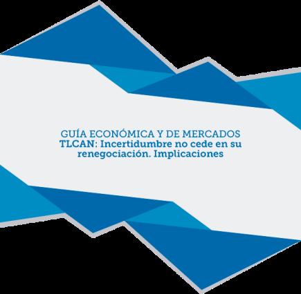 GUÍA ECONÓMICA Y DE MERCADOS – TLCAN: Incertidumbre no cede en su renegociación.Implicaciones